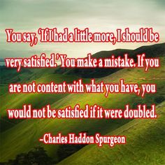 You say, 'If I had a little more, I should be very satisfied.' You make a mistake. If you are not content with what you have, you would not be satisfied if it were doubled. Devotional Quotes, Scripture Quotes, Words Of Encouragement, Scriptures, Great Quotes, Me Quotes, Inspirational Quotes, Godly Quotes, Bible Online