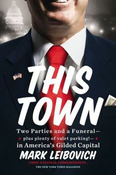 "Politics is always titillating. ""This Town: Two Parties and a Funeral-Plus, Plenty of Valet Parking!-in America's Gilded Capital"""