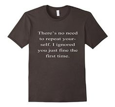 $14.99 There's No Need To Repeat Yourself Funny T-shirt!! Available in Men's sizes: SM, MD, LG, XL, 2XL, 3XL Women's sizes: SM, MD, LG, XL, 2XL #funny #hilarious