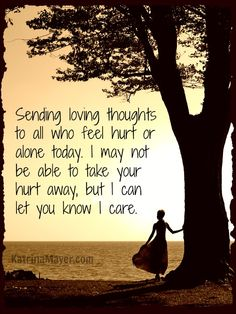 Sending loving thoughts to  all who feel hurt or alone today. I may not be able to take your hurt away, but I can let you know I care.