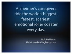 """""""Alzheimer's caregivers ride the world's biggest, fastest, scariest, emotional roller coaster every day."""" ~ Bob DeMarco"""