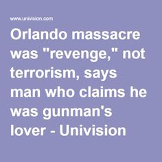 """Orlando massacre was """"revenge,"""" not terrorism, says man who claims he was gunman's lover - Univision"""