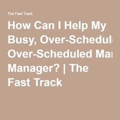 How Can I Help My Busy, Over-Scheduled Manager? | The Fast Track