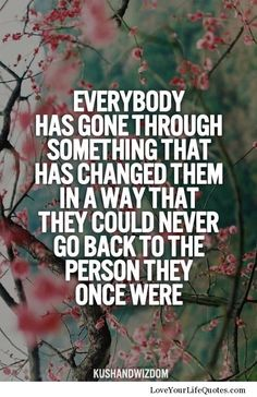 Everybody has gone through something that has changed them in a way that they could never go back to the person they once were.