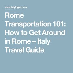 Rome Transportation 101: How to Get Around in Rome – Italy Travel Guide