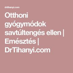 Otthoni gyógymódok savtúltengés ellen | Emésztés | DrTihanyi.com