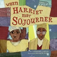 """When Harriet met Sojourner"" by Catherine Clinton ; illustrated by Shane W. Evans.  Parallel stories follow two pivotal figures in American history--Harriet Tubman and Sojourner Truth--in this picture book that celebrates the unique contributions of these two important women."