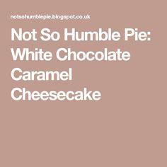 Not So Humble Pie: White Chocolate Caramel Cheesecake