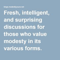 blogs.modestlyyours.net/ BLOG--Fresh, intelligent, and surprising discussions for those who value modesty in its various forms.