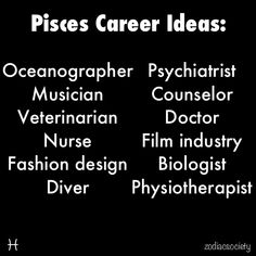 pisces. Oh look, counselor, biologist and psychiatrist....working on it, done and working on it