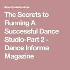 The Secrets to Running A Successful Dance Studio-Part 2 - Dance Informa Magazine