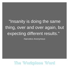 Insanity is doing the same thing, over and over again, but expecting different results. Narcotics Anonymous, Career Quotes, Workplace, Sayings, Words, Lyrics, Horse, Quotations, Idioms