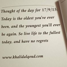 Thought of the day for 17/9/15: Today is the oldest you've ever been, and the youngest you'll ever be again. So live life to the fullest today, and have no regrets www.khalidalqoud.com #gcc #uae...