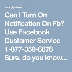 Can I Turn On Notification On Fb? Use Facebook Customer Service 1-877-350-8878 Sure, do you know how can you turn on notification on Facebook? If not, then don't be upset just take a chill pill because you are only a call away from our Facebook Customer Service. So, don't waste your precious time and place a call at our helpline number 1-877-350-8878 which is totally charges free. http://www.mailsupportnumber.com/facebook-customer-service-contact-number.html
