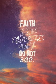 faith is being certain of what we do not see