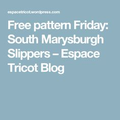 Free pattern Friday: South Marysburgh Slippers – Espace Tricot Blog
