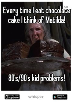 Every time I eat chocolate cake I think of Matilda!            80's/90's kid problems!