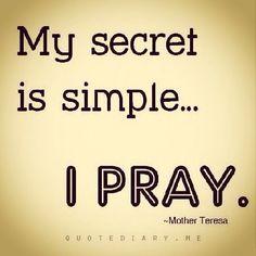 My secret is simple, I PRAY ~ Mother Teresa