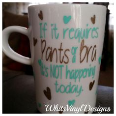 If it requires Pants or a Bra it's NOT happening today. 12 oz. coffee mug, Custom Coffee Mug, Vinyl Coffee Mug, No Pants No Bra Mug by WhitsVinylDesigns on Etsy