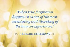 """""""When true forgiveness happens it is one of the most astonishing and liberating of the human experiences."""" - Richard Holloway"""