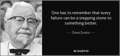 One has to remember that every failure can be a stepping stone to something better. - Colonel Sanders