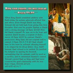 With your counsel you will lead me. — Psalm 73:24 — // When King David committed adultery with Bath-sheba, his actions adversely affected him and others. Even though David was king, Jehovah did not hold back from giving him firm discipline. God sent his prophet Nathan to David with a strong message. (2 Sam. 12:1-12) How did David respond? He was cut to the heart and repented. David became a recipient of God's mercy. (2 Sam. 12:13) In contrast, David's predecessor, King Saul, did not respond…