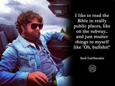 """""""I like to read the Bible in really public places, like on the subway, and just mutter things to myself like 'Oh, bullshit!'."""" -Zach Galifianakis"""