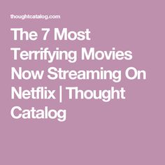The 7 Most Terrifying Movies Now Streaming On Netflix | Thought Catalog