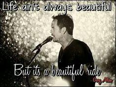 Life ain't always beautiful, but it's a beautiful ride - Gary Allan