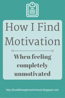 Love, Life, Laugh, Motherhood: How I motivation (when feeling unmotivated)