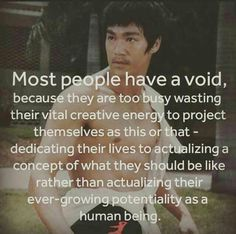 "★ ""Most people have a void, because they are too busy wasting their vital creative energy to project themselves as this or that ... dedicating their lives to actualizing a concept of what they should be like, rather than actualizing their ever-growing potentiality as a human being."" ★"