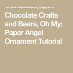 Chocolate Crafts and Bears, Oh My: Paper Angel Ornament Tutorial
