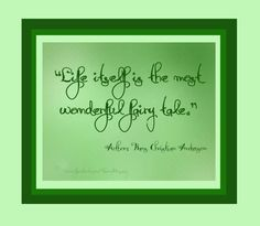 'Life itself is the most wonderful fairy tale.'  Author: Hans Christian Anderson