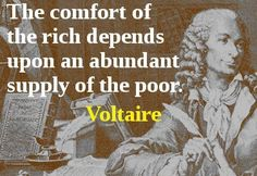 The comfort of the rich depends upon an abundant supply of the poor. – Voltaire