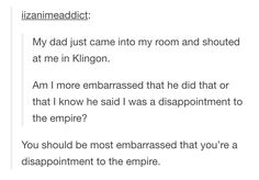 You should be most embarrassed that you're a disappointment to the Empire.