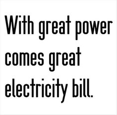 With great power comes great electricity bill..