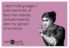 I don't hold grudges. I hold memories of facts that radically and permanently alter my opinion of someone.