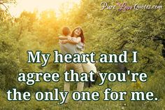 My heart and I agree that you're the only one for me. #purelovequotes