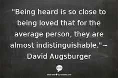 Being heard is so close to being loved that for the average person, they're almost indistinguishable.