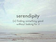 Serependity; finding something good without looking for it.