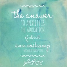 The answer to anxiety is the adoration of Christ. -Ann Voskamp