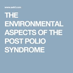 THE ENVIRONMENTAL ASPECTS OF THE POST POLIO SYNDROME