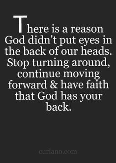 There is a reason God didn't put eyes in the back of our heads. Stop turning around, continue moving forward & have faith that God has your back. Faith Quotes, Bible Quotes, Me Quotes, Motivational Quotes, Inspirational Quotes, Qoutes, Biblical Quotes, Religious Quotes, Spiritual Quotes