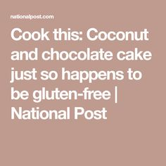 Cook this: Coconut and chocolate cake just so happens to be gluten-free | National Post