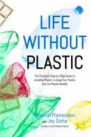 Life without plastic : the practical step-by-step guide to avoiding plastic to keep your family and the planet healthy / Chantal Plamondon and Jay Sinha.