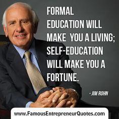 "JIM ROHN QUOTE:  ""Formal Education Will Make You A Living; Self-Education Will Make You A Fortune."" - Entrepreneurs' Guide.. entrepreneurship ideas, #entrepreneur"