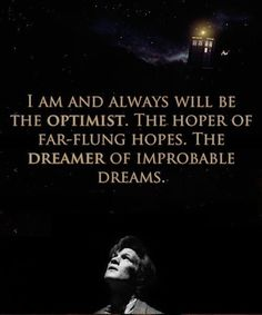 """I am and always will be the optimist. The hoper of far-flung hopes. The dreamer of improbable dreams."""
