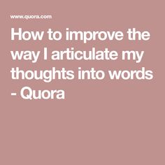 How to improve the way I articulate my thoughts into words - Quora
