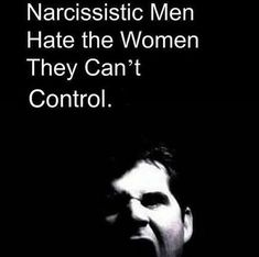 Narcissistic men hate women they can't control...I'd argue that they hate anyone and anything they can't control. People are not to be loved or cared for, but rather seen as possessions in the eye of the narcissist.