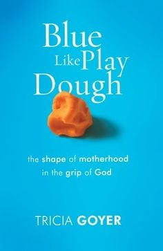 Blue Like Play Dough: The Shape of Motherhood in the Grip of God - Trisha Goyer